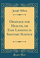 Drainage for Health, or Easy Lessons in Sanitary Science (Classic Reprint)