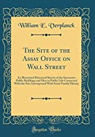 The Site of the Assay Office on Wall Street: An Illustrated Historical Sketch of the Successive Public Buildings and Men in Public Life Connected with the Site; Interspersed with Some Family History (Classic Reprint)