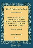 Mittheilungen Der K. K. Maehrisch-Schlesischen Gesellschaft Zur Befoerderung Des Ackerbaues, Natur-Und Landeskunde in Bruenn, Vol. 52: Jaenner Bis Juni 1847 (Classic Reprint)