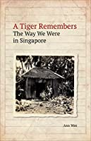 A Tiger Remembers: The Way We Were in Singapore: 1