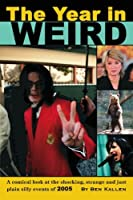 The Year in Weird: A Comical Look at the Shocking, Strange And Just Plain Silly Events of 2005