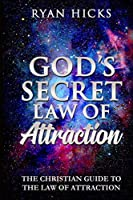 God's Secret Law Of Attraction: The Christian Guide To The Law Of Attraction