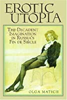 Erotic Utopia: The Decadent Imagination in Russia's Fin de Siecle by Olga Matich(2007-07-02)