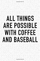 All Things Are Possible With Coffee and Baseball: A 6x9 Inch Matte Softcover Journal Notebook With 120 Blank Lined Pages And A Funny Caffeine Loving Cover Slogan