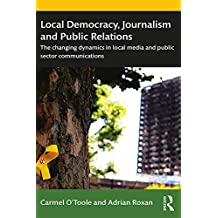 Local Democracy, Journalism and Public Relations: The changing dynamics in local media and public sector communications