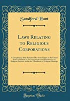 Laws Relating to Religious Corporations: A Compilation of the Statutes of the Several States in the United States in Relation to the Incorporation and Maintenance of Religious Societies, and to the Disturbance of Religious Meetings (Classic Reprint)
