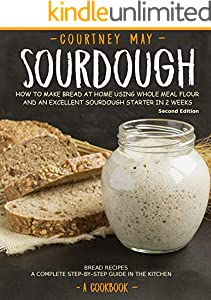 SOURDOUGH: How To Make Bread At Home Using Whole Meal Flour And An Excellent Sourdough Starter In 2 Weeks. Bread Recipes. A Complete Step-By-Step Guide In The Kitchen. [A Cookbook] (English Edition)