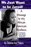 We Just Want to Be Loved: A Message to My African American Brothers