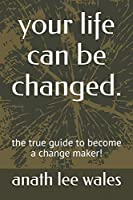 your life can be changed.: the true guide to become a change maker!