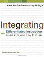 Integrating Differentiated Instruction & Understanding by Design (Connecting Content And Kids)
