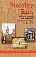 Morality Tales: Political Scandals And Journalism in Britain And Spain in the 1990s (The Hampton Press Communication Series. Political Communication)