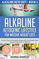 Alkaline Ketogenic Lifestyle for Massive Weight Loss: Eat Your Way to Unstoppable Energy and a Sexy, Healthy Body without Feeling Bored or Deprived! (Alkaline Keto Diet)