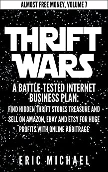 Thrift Wars  [Updated Fall 2016]: A Battle-Tested Internet Business Plan: Find Hidden Thrift Stores Treasure and Sell on Amazon, eBay and Etsy for Huge ... Online Arbitrage (Almost Free Money Book 8) by [Michael, Eric]