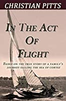 In the Act of Flight: Based on the True Story of a Family's Adventure Sailing in the Sea of Cortez
