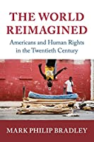 The World Reimagined: Americans and Human Rights in the Twentieth Century (Human Rights in History)