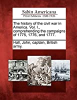 The History of the Civil War in America. Vol. I., Comprehending the Campaigns of 1775, 1776, and 1777.