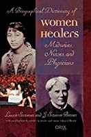 A Biographical Dictionary of Women Healers: Midwives, Nurses, and Physicians
