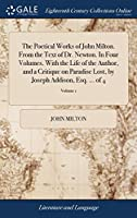 The Poetical Works of John Milton. from the Text of Dr. Newton. in Four Volumes. with the Life of the Author, and a Critique on Paradise Lost, by Joseph Addison, Esq. ... of 4; Volume 1