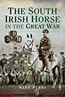 The South Irish Horse in the Great War: Loos, Somme 1916 & 1918, Albert 1916, St Quentin, Rosieres, Avre, Ypres 1918, Courtrai, France and Flanders 1915-1918: Ja Brief History