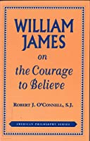 William James on the Courage to Believe (American Philosophy)