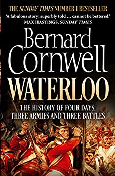 Waterloo: The History of Four Days, Three Armies and Three Battles by [Cornwell, Bernard]