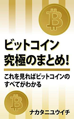 ビットコイン究極のまとめ!: これを読めば仮想通貨の全貌が見えてくる