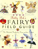 Betty Bib's Fairy Field Guide: The Illustrated Handbook of Fairies and Their Habitats