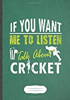 If You Want Me To Listen Talk About Cricket: Funny Lined Notebook Journal For Cricket Player, Cricket Coach, Inspirational Saying Unique Special Birthday Gift Modern Creative Writing B5 110 Pages
