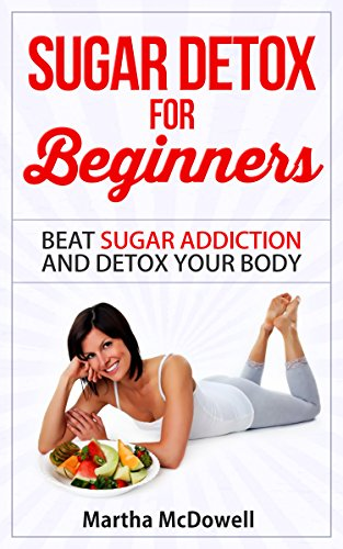 Download Sugar Detox for Beginners: Beat Sugar Addiction and Detox Your Body (Weight Loss Diet 6) (English Edition) B00XEZ1TSU
