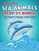 FANTASTIC AMAZING SEA ANIMALS COLOR BY NUMBER ACTIVITY BOOK FOR KIDS: Learn to Know 50 Animals Under the Sea by Fun, Cute, Easy & Relaxing Coloring Book for Toddlers, Boys & Girls ... (My First Sea Animals Activity workbook with coloring pages For Kids)