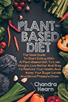 PLANT-BASED DIET: THE IDEAL GUIDE TO START EATING WITH A PLANT-BASED DIET TO LOSE WEIGHT, LIVE BETTER AND STAY FIT. RESTORE YOUR HEALTH AND KEEP YOUR SUGAR LEVELS AND BLOOD PRESSURE DOWN