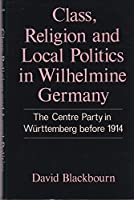 Class, Religion and Local Politics in Wilhelmine Germany: The Centre Party in Wurttemberg before 1914