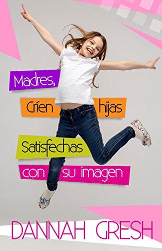 Download Madres, críen hijas satisfechas con su imagen/ Raising Body-Confident Daughters: 8 Conversations to Have with Your Tween 0825456916