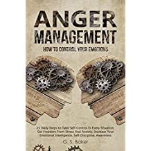 ANGER MANAGEMENT: HOW TO CONTROL YOUR EMOTION 21 Daily Steps to Take Self-Control In Every Situation,Get Freedom From Stress And Anxiety increase Your Emotional Intelligence,Self-Discipline,Awareness