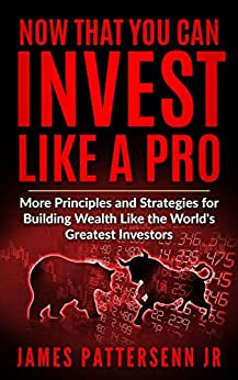 Now That You Can Invest Like A Pro: More Principles and Strategies for Building Wealth Like the World's Greatest Investors by [Pattersenn, James]
