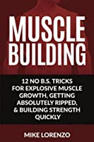 Muscle Building: 12 No B.s. Tricks for Explosive Muscle Growth, Getting Absolutely Ripped, & Building Strength Quickly