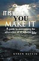 It Is What You Make It: A Guide to Overcoming the Adversities of an Adverse Life