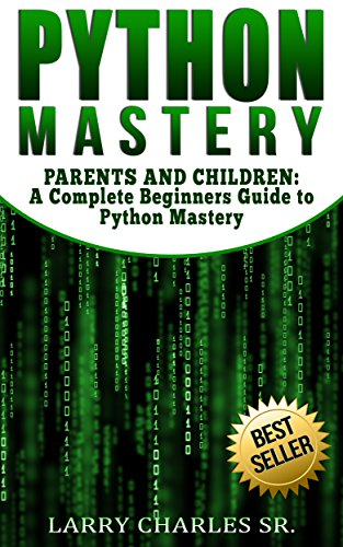 Python Mastery: PARENTS AND CHILDREN: A Complete Beginners Guide to Python Mastery (Programming Languages,Software Development,Web Development) (English Edition)