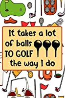 It Takes A Lot Of Balls To Golf The Way I Do: Golf Gifts for Golf Lovers: Funny Black and White and Orange Notebook for Golf Players (Journal for Golfers)