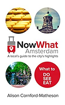 Now What Amsterdam: A local's guide to the city's highlights by [Cornford-Matheson, Alison]