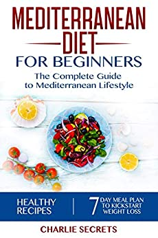 Mediterranean Diet for Beginners: The Complete Guide to Mediterranean Lifestyle Featuring Healthy Recipes and a 7-Day Meal Plan to Kick-Start Your Weight Loss (The Mediterranean Diet Book 2) by [Secrets, Charlie]