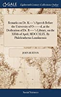 Remarks on Dr. K-'s Speech Before the University of O-D, at the Dedication of Dr. R-'s Library, on the XIIIth of April, MDCCXLIX. by Phileleutherus Londinensis