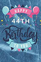 Happy 44th Birthday: 44th Birthday Gift / Journal / Notebook / Diary / Unique Greeting & Birthday Card Alternative