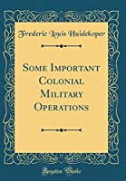 Some Important Colonial Military Operations (Classic Reprint)