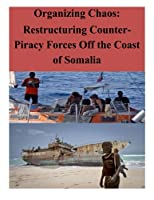 Organizing Chaos: Restructuring Counter-piracy Forces Off the Coast of Somalia (Terrorism)