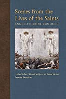 Scenes from the Lives of the Saints: Also Relics, Blessed Objects, and Some Other Persons Described (New Light on the Visions of Anne C. Emmerich)
