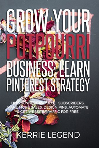 Grow Your Potpourri Business: Learn Pinterest Strategy: How to Increase Blog Subscribers, Make More Sales, Design Pins, Automate & Get Website Traffic for Free (English Edition)