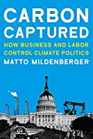 Carbon Captured: How Business and Labor Control Climate Politics (American and Comparative Environmental Policy)