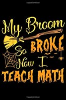 My Broom Broke So Now I Teach Math: My Broom Broke So Now I Teach Math Halloween Costume Gift  Journal/Notebook Blank Lined Ruled 6x9 100 Pages