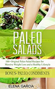 Paleo Salads: 100+ Original Paleo Salad Recipes for Massive Weight Loss and a Healthy Lifestyle! (Paleo, Clean Eating Book 2) by [Garcia, Elena]